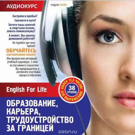 Купить English For Life. Образование, карьера, трудоустройство за границей. Аудиокурс