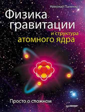Купить Физика гравитации и структура атомного ядра. Просто о сложном