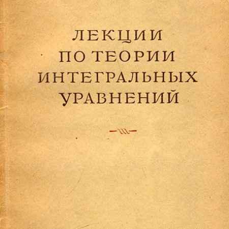 Купить И. Г. Петровский Лекции по теории интегральных уравнений
