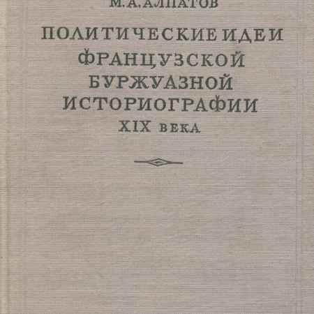 Купить М. А. Алпатов Политические идеи французской буржуазной историографии XIX века