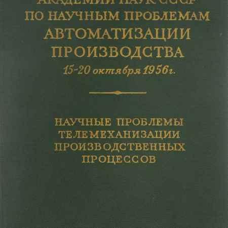 Купить Сессия академии наук СССР по научным проблемам автоматизации производства 15-20 октября 1956 года. Научные проблемы телемаханизации производственных процессов