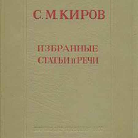 Купить С. М. Киров С. М. Киров. Избранные статьи и речи (1912 - 1934)