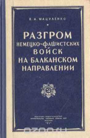 Купить В. А. Мацуленко Разгром немецко-фашистских войск на Балканском направлении. Август - сентябрь 1944 года