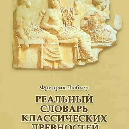 Купить Фридрих Любкер. Реальный словарь классических древностей