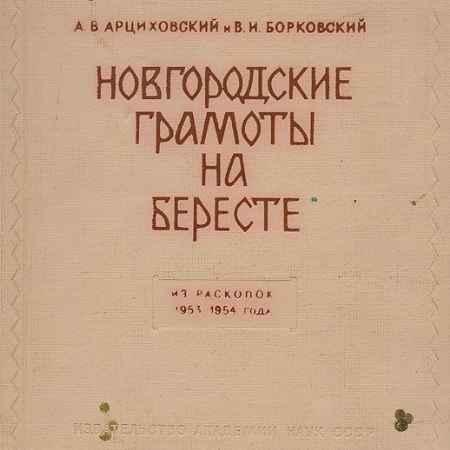 Купить А. В. Арциховский, В. И. Борковский Новгородские грамоты на бересте. Из раскопок 1953-1954 года