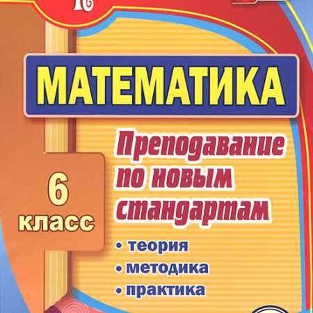Купить Математика. 6 класс. Преподавание по новым стандартам. Теория, методика, практика