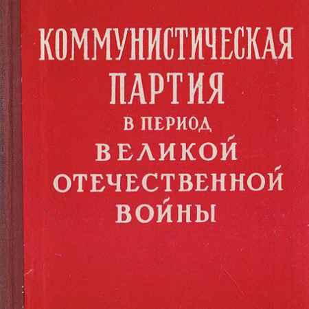 Купить Шляпин И. М., Шварев М. А., Фомиченко И. Я Коммунистическая партия в период Великой Отечественной войны