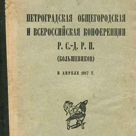 Купить Петроградская общегородская и Всероссийская конференция Р. С.-Д. Р. П. (большевиков) в апреле 1917 г.