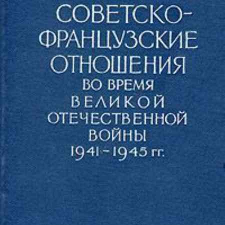 Купить Советско-французские отношения во время Великой Отечественной войны 1941-1945 гг. Документы и материалы