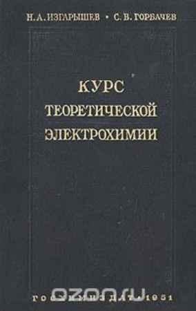 Купить Н. А. Изгарышев, С. В. Горбачев Курс теоретической электрохимии