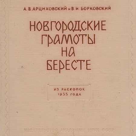 Купить А. В. Арциховский, В. И. Борковский Новгородские грамоты на бересте. Из раскопок 1955 года