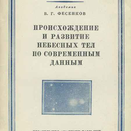 Купить В. Г. Фесенков Происхождение и развитие небесных тел по современным данным