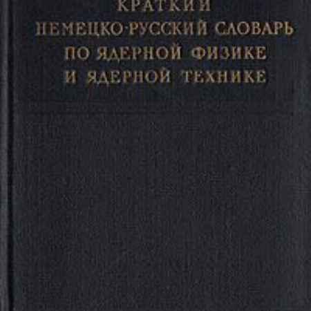 Купить Краткий немецко-русский словарь по ядерной физике и ядерной технике