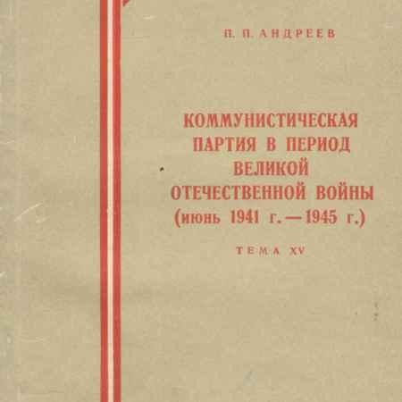 Купить П. П. Андреев Коммунистическая партия в период Великой Отечественной войны. Июнь 1941-1945 года