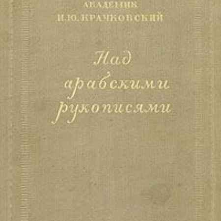 Купить И. Ю. Крачковский Над арабскими рукописями. Листки воспоминаний о книгах и людях