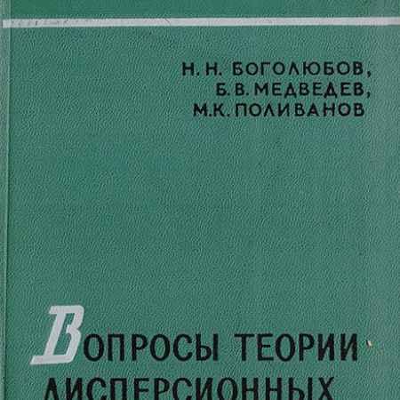 Купить Боголюбов Н. Н., Медведев Б. В., Поливанов М. К. Вопросы теории дисперсионных соотношений