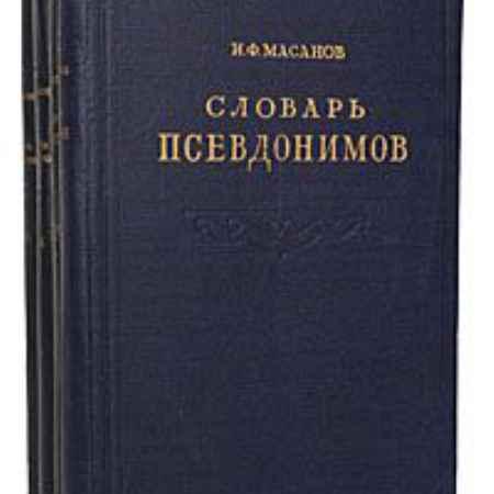 Купить И. Ф. Масанов Словарь псевдонимов русских писателей, ученых и общественных деятелей (комплект из 4 книг)