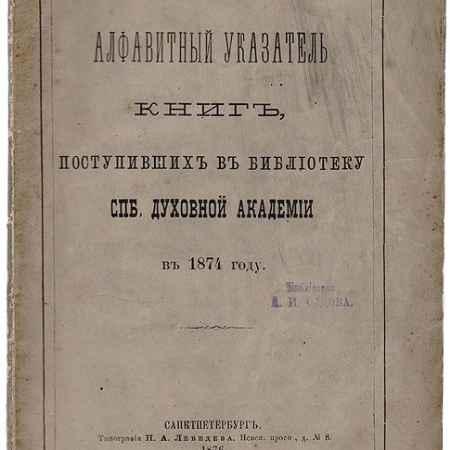 Купить Алфавитный указатель книг, поступивших в библиотеку СПБ Духовной Академии в 1874 году