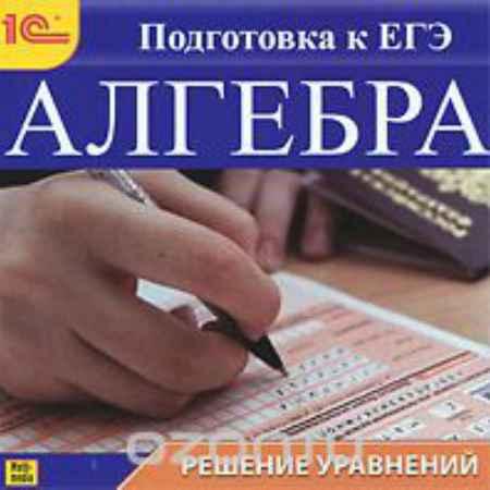 Купить Алгебра. Решение уравнений. Подготовка к ЕГЭ
