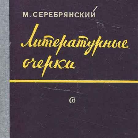 Купить М. Серебрянский Литературные очерки
