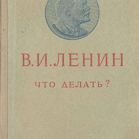 Купить В. И. Ленин Что делать? Наболевшие вопросы нашего движения