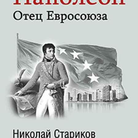 Купить Наполеон: Отец Евросоюза. С предисловием Николая Старикова