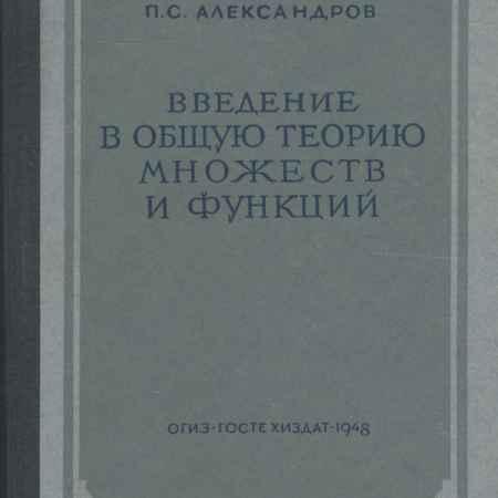 Купить П. С. Александров Введение в общую теорию множеств и функций