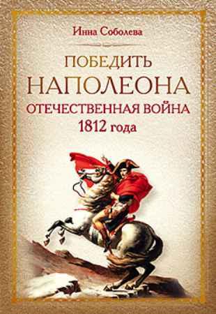 Купить Победить Наполеона. Отечественная война 1812 года