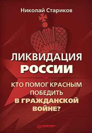 Купить Ликвидация России. Кто помог красным победить в Гражданской войне?