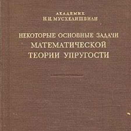 Купить Н. И. Мусхелишвили Некоторые основные задачи математической теории упругости