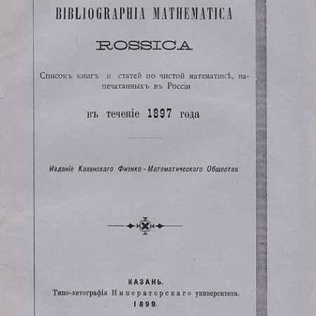 Купить Bibliographia mathematica Rossica. Список книг и статей по чистой математике, напечатанных в России в течение 1897 года