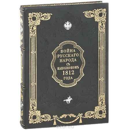 Купить И. Н. Божерянов Война русского народа с Наполеоном 1812 года (эксклюзивное подарочное издание)
