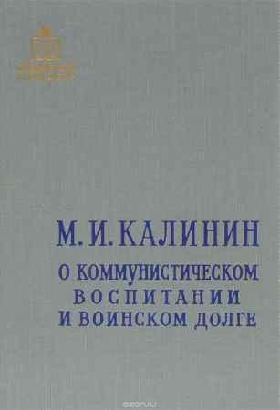 Купить М. И. Калинин О коммунистическом воспитании и воинском долге